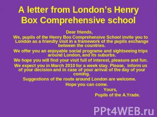 А letter from London's Henry Box Comprehensive school Dear friends, We, pupils o