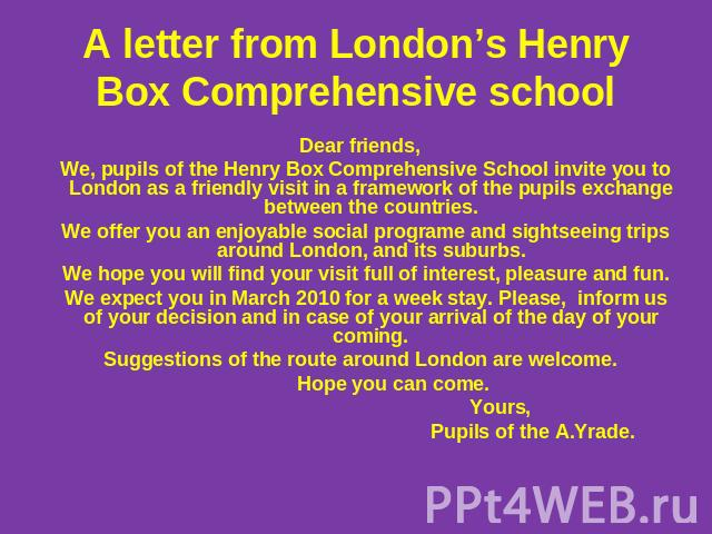 А letter from London's Henry Box Comprehensive school Dear friends, We, pupils of the Henry Box Comprehensive School invite you to London as a friendly visit in a framework of the pupils exchange between the countries. We offer you an enjoyable soci…