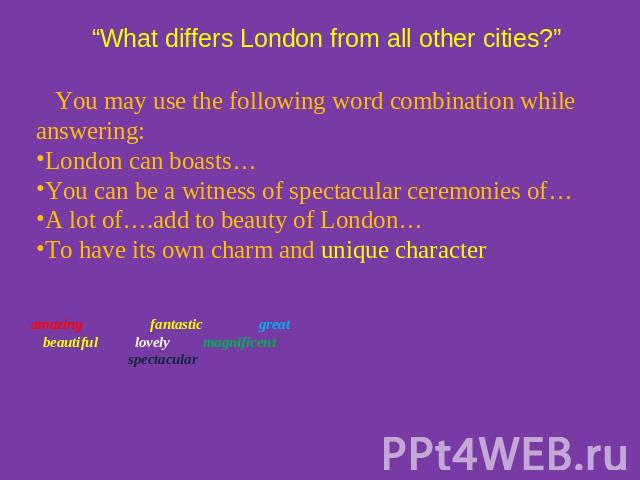 """What differs London from all other cities?"" You may use the following word combination while answering:London can boasts…You can be a witness of spectacular ceremonies of…A lot of….add to beauty of London…To have its own charm and unique character …"