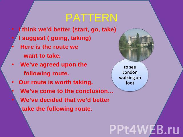 PATTERN to see London walking on foot I think we'd better (start, go, take)I suggest ( going, taking) Here is the route we want to take. We've agreed upon the following route.Our route is worth taking. We've come to the conclusion… We've decided tha…