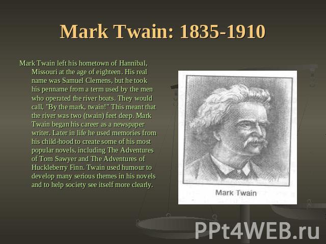 Mark Twain: 1835-1910 Mark Twain left his hometown of Hannibal, Missouri at the age of eighteen. His real name was Samuel Clemens, but he took his penname from a term used by the men who operated the river boats. They would call,
