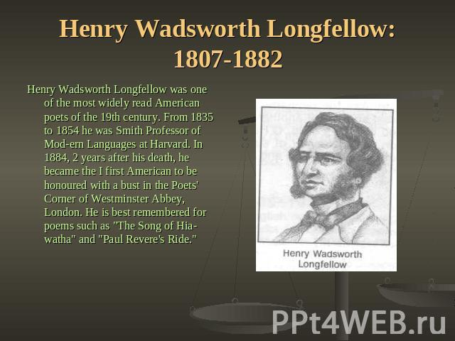 Henry Wadsworth Longfellow: 1807-1882 Henry Wadsworth Longfellow was one of the most widely read American poets of the 19th century. From 1835 to 1854 he was Smith Professor of Modern Languages at Harvard. In 1884, 2 years after his death, he became…