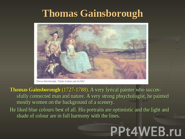 Thomas Gainsborough Thomas Gainsborough (1727-1788). A very lyrical painter who successfully connected man and nature. A very strong phsychologist, he painted mostly women on the background of a scenery.He liked blue colours best of all. His portrai…