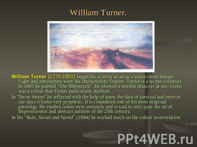 William Turner. William Turner (1775-1851) began his activity in art as a watercolour master. Light and atmosphere were his characteristic feature. Turner is a super colourist. In 1805 he painted