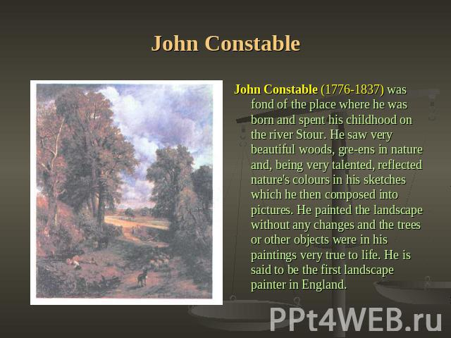John Constable John Constable (1776-1837) was fond of the place where he was born and spent his childhood on the river Stour. He saw very beautiful woods, greens in nature and, being very talented, reflected nature's colours in his sketches which he…