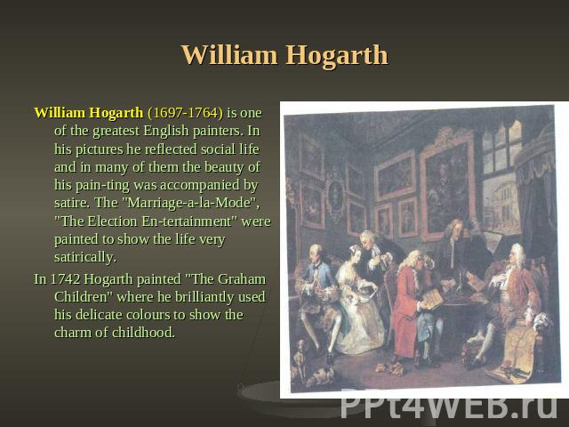 William Hogarth William Hogarth (1697-1764) is one of the greatest English painters. In his pictures he reflected social life and in many of them the beauty of his painting was accompanied by satire. The