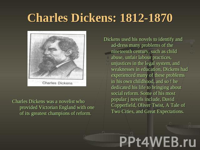 Charles Dickens: 1812-1870 Dickens used his novels to identify and address many problems of the nineteenth century, such as child abuse, unfair labour practices, unjustices in the legal system, and weaknesses in education, Dickens had experienced ma…
