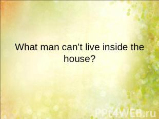 What man can't live inside the house?