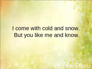 I come with cold and snow. But you like me and know.