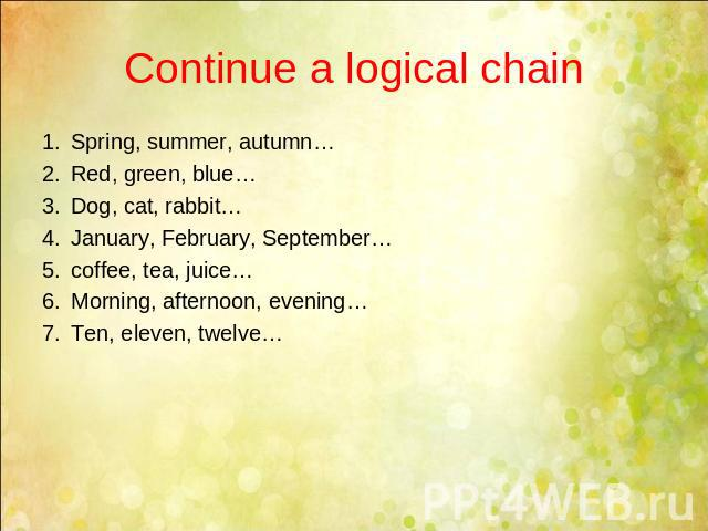 Continue a logical chain Spring, summer, autumn…Red, green, blue…Dog, cat, rabbit…January, February, September…coffee, tea, juice…Morning, afternoon, evening…Ten, eleven, twelve…