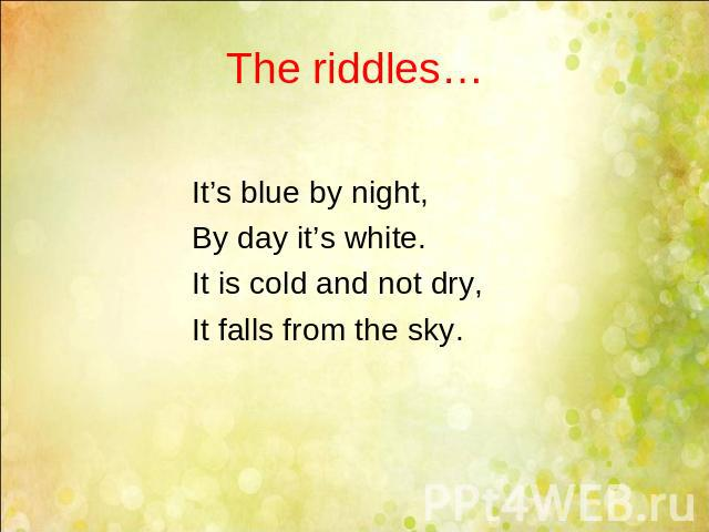 The riddles… It's blue by night, By day it's white. It is cold and not dry, It falls from the sky.