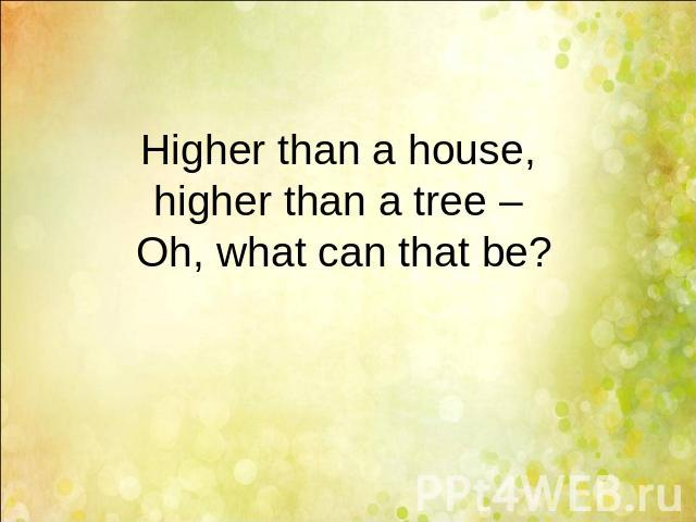 Higher than a house, higher than a tree – Oh, what can that be?