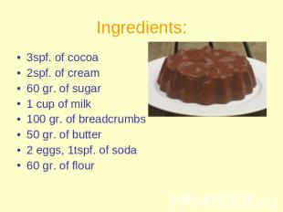 Ingredients: 3spf. of cocoa2spf. of cream60 gr. of sugar 1 cup of milk100 gr. of