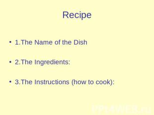 Recipe 1.The Name of the Dish2.The Ingredients:3.The Instructions (how to cook):