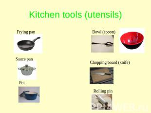 Kitchen tools (utensils) Frying pan Sauce pan Pot Bowl (spoon) Chopping board (k