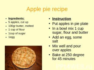 Apple pie recipe Ingredients:5 apples, cut up100gr butter, melted1 cup of flour1