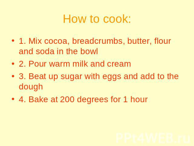 How to cook: 1. Mix cocoa, breadcrumbs, butter, flour and soda in the bowl2. Pour warm milk and cream3. Beat up sugar with eggs and add to the dough4. Bake at 200 degrees for 1 hour