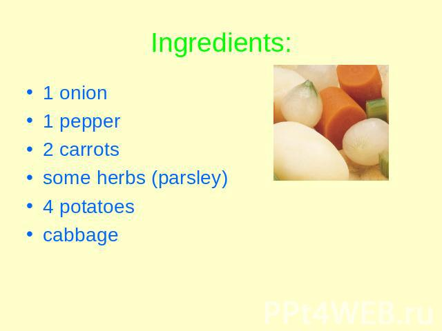 Ingredients: 1 onion1 pepper2 carrotssome herbs (parsley)4 potatoescabbage