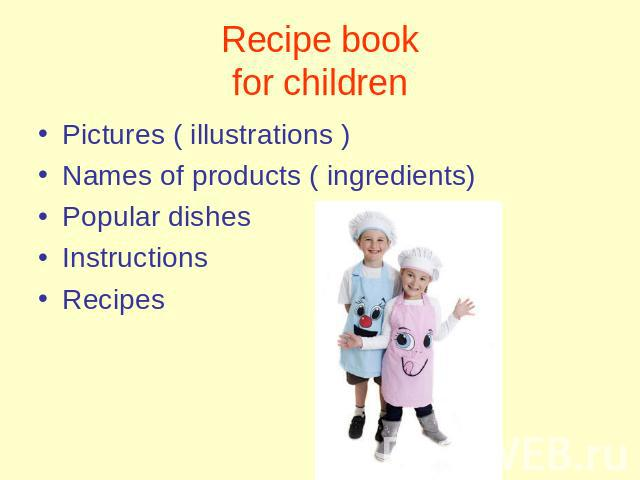 Recipe bookfor children Pictures ( illustrations )Names of products ( ingredients)Popular dishesInstructionsRecipes