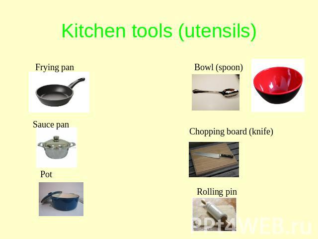 Kitchen tools (utensils) Frying pan Sauce pan Pot Bowl (spoon) Chopping board (knife) Rolling pin