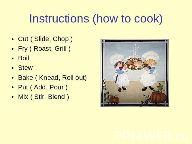 Instructions (how to cook) Cut ( Slide, Chop )Fry ( Roast, Grill )BoilStewBake ( Knead, Roll out)Put ( Add, Pour )Mix ( Stir, Blend )