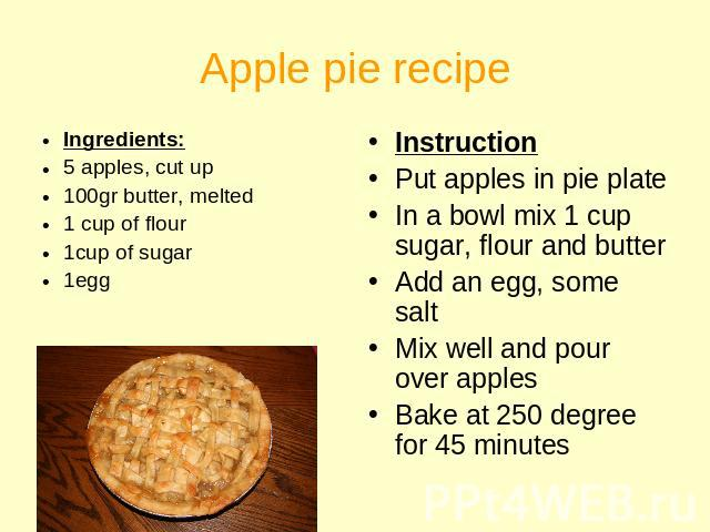 Apple pie recipe Ingredients:5 apples, cut up100gr butter, melted1 cup of flour1cup of sugar1egg InstructionPut apples in pie plateIn a bowl mix 1 cup sugar, flour and butterAdd an egg, some saltMix well and pour over applesBake at 250 degree for 45…