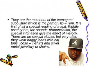 They are the members of the teenagers' subculture which is the part of Hip – Hop
