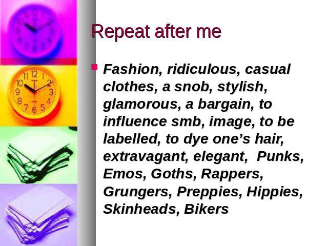 Repeat after me Fashion, ridiculous, casual clothes, a snob, stylish, glamorous, a bargain, to influence smb, image, to be labelled, to dye one's hair, extravagant, elegant, Punks, Emos, Goths, Rappers, Grungers, Preppies, Hippies, Skinheads, Bikers