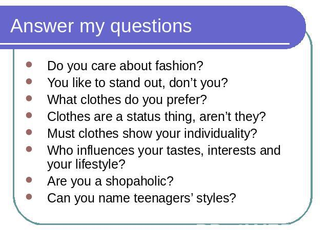 Answer my questions Do you care about fashion?You like to stand out, don't you?What clothes do you prefer?Clothes are a status thing, aren't they?Must clothes show your individuality?Who influences your tastes, interests and your lifestyle?Are you a…