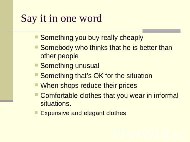 Say it in one word Something you buy really cheaply Somebody who thinks that he is better than other people Something unusual Something that's OK for the situation When shops reduce their pricesComfortable clothes that you wear in informal situation…