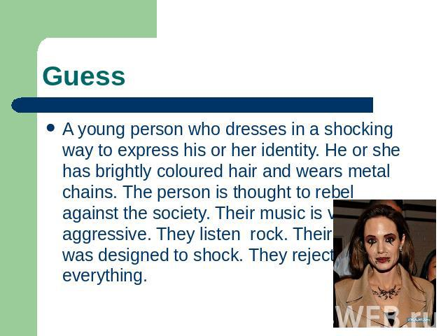 Guess A young person who dresses in a shocking way to express his or her identity. He or she has brightly coloured hair and wears metal chains. The person is thought to rebel against the society. Their music is very aggressive. They listen rock. The…