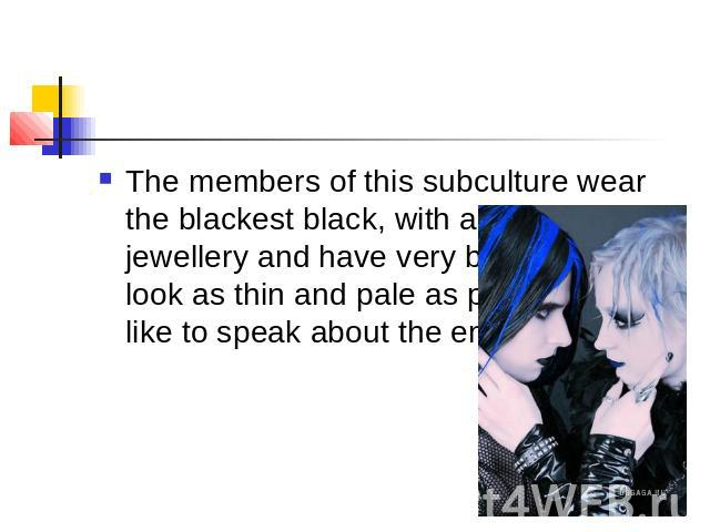 The members of this subculture wear the blackest black, with a lot of silver jewellery and have very black hair. They look as thin and pale as possible.They like to speak about the end of the world.