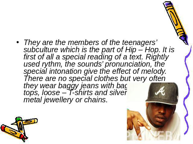 They are the members of the teenagers' subculture which is the part of Hip – Hop. It is first of all a special reading of a text. Rightly used rythm, the sounds' pronunciation, the special intonation give the effect of melody. There are no special c…