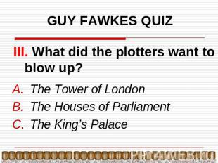 GUY FAWKES QUIZ III. What did the plotters want to blow up? The Tower of LondonT