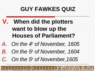 GUY FAWKES QUIZ V. When did the plotters want to blow up the Houses of Parliamen