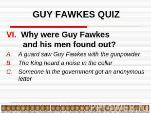 GUY FAWKES QUIZ VI. Why were Guy Fawkes and his men found out?A guard saw Guy Fa