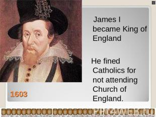 James I became King of England He fined Catholics for not attending Church of En