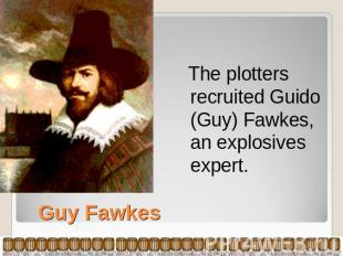 The plotters recruited Guido (Guy) Fawkes, an explosives expert. Guy Fawkes