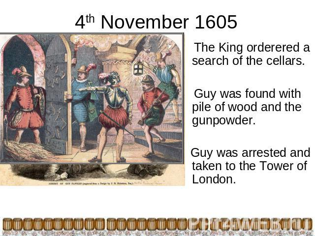 4th November 1605 The King orderered a search of the cellars. Guy was found with pile of wood and the gunpowder. Guy was arrested and taken to the Tower of London.