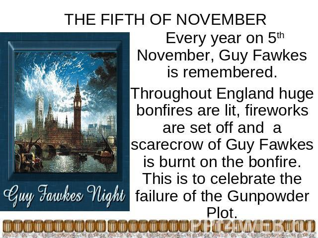 THE FIFTH OF NOVEMBER Every year on 5th November, Guy Fawkes is remembered.Throughout England huge bonfires are lit, fireworks are set off and a scarecrow of Guy Fawkes is burnt on the bonfire. This is to celebrate the failure of the Gunpowder Plot.