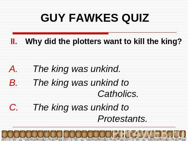GUY FAWKES QUIZ Why did the plotters want to kill the king? The king was unkind.The king was unkind to Catholics.The king was unkind to Protestants.