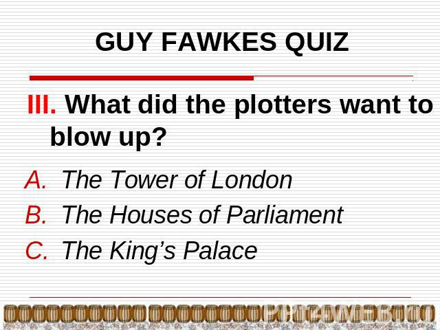 GUY FAWKES QUIZ III. What did the plotters want to blow up? The Tower of LondonThe Houses of ParliamentThe King's Palace