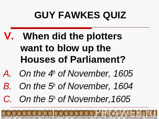 GUY FAWKES QUIZ V. When did the plotters want to blow up the Houses of Parliament? On the 4th of November, 1605On the 5th of November, 1604On the 5th of November,1605