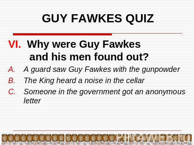 GUY FAWKES QUIZ VI. Why were Guy Fawkes and his men found out?A guard saw Guy Fawkes with the gunpowderThe King heard a noise in the cellarSomeone in the government got an anonymous letter