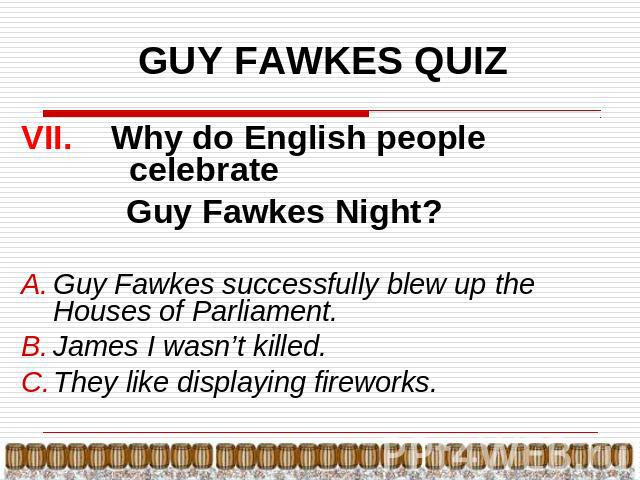 GUY FAWKES QUIZ VII. Why do English people celebrate Guy Fawkes Night?Guy Fawkes successfully blew up the Houses of Parliament.James I wasn't killed.They like displaying fireworks.