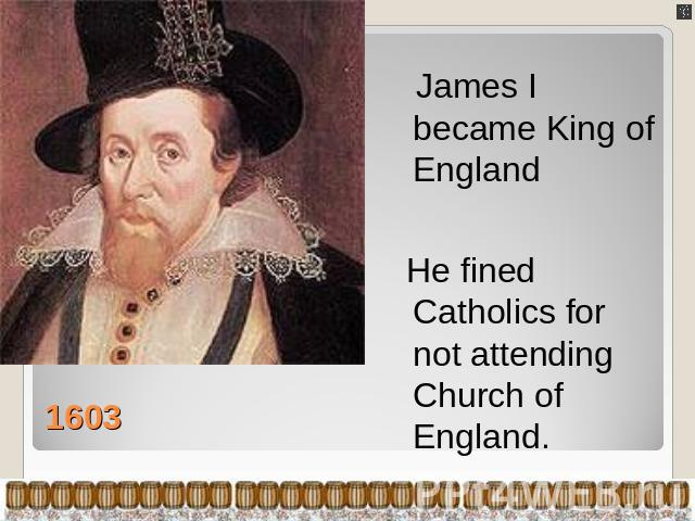 James I became King of England He fined Catholics for not attending Church of England.
