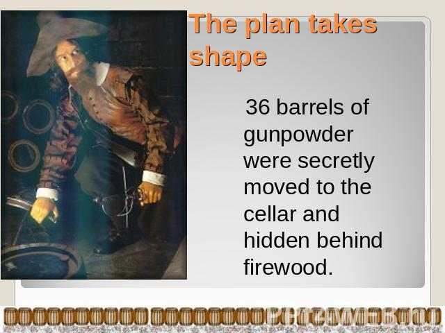 The plan takes shape 36 barrels of gunpowder were secretly moved to the cellar and hidden behind firewood.