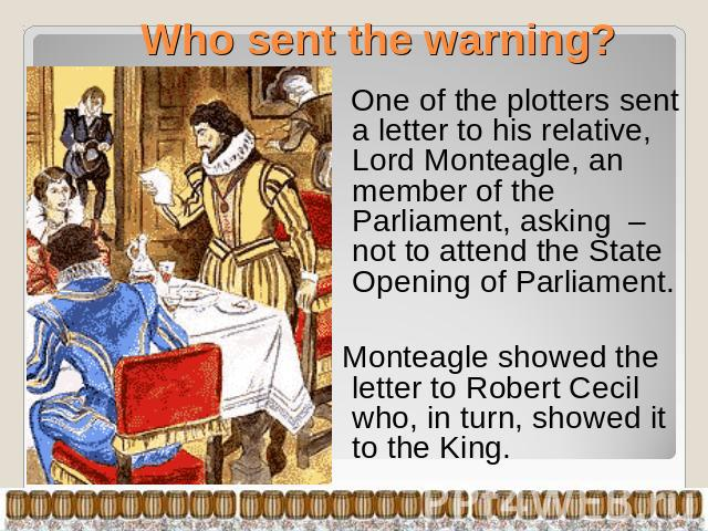 Who sent the warning? One of the plotters sent a letter to his relative, Lord Monteagle, an member of the Parliament, asking – not to attend the State Opening of Parliament. Monteagle showed the letter to Robert Cecil who, in turn, showed it to the King.