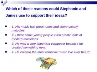 Which of these reasons could Stephanie and James use to support their ideas? 1.