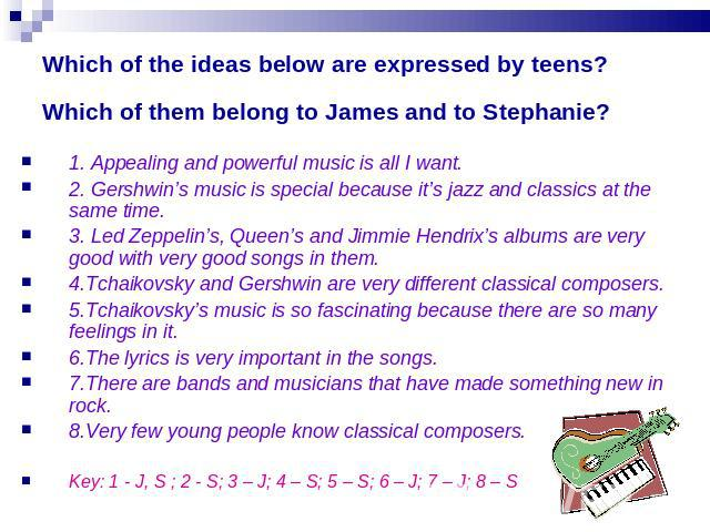 Which of the ideas below are expressed by teens? Which of them belong to James and to Stephanie? 1. Appealing and powerful music is all I want.2. Gershwin's music is special because it's jazz and classics at the same time.3. Led Zeppelin's, Queen's …